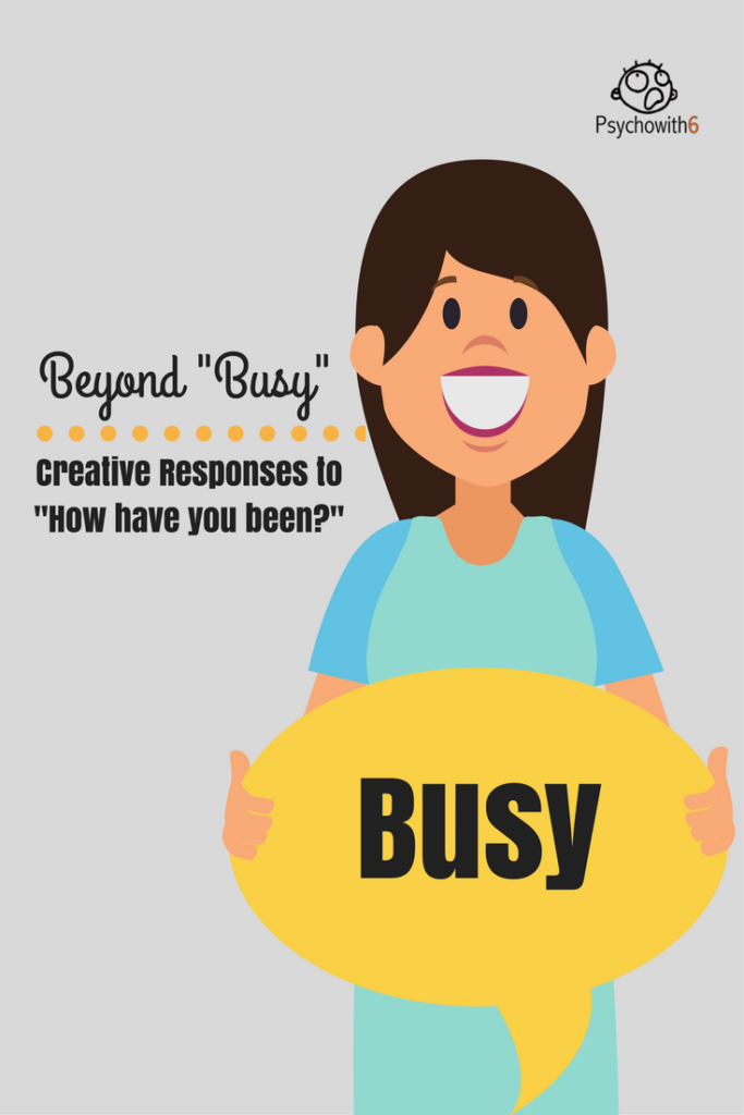 "Beyond Busy: Creative Responses to ""Have Have You Been?"""