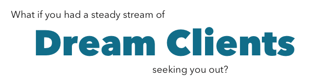 What if you had a steady stream of dream clients seeking you out?