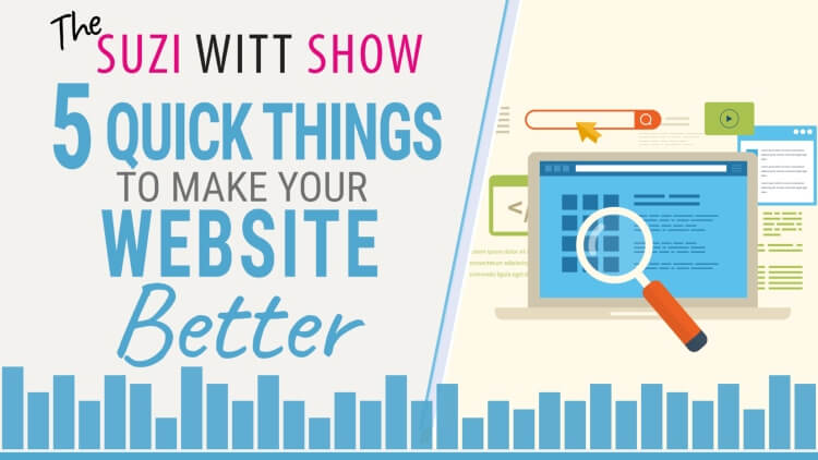 5 quick and easy things you can do to make your website better. The Suzi Witt Show Podcast
