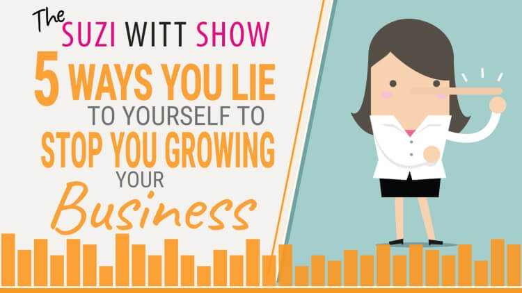 5 lies you tell yourself that stop you growing your business. Episode 16 of the Suzi Witt Show Podcast