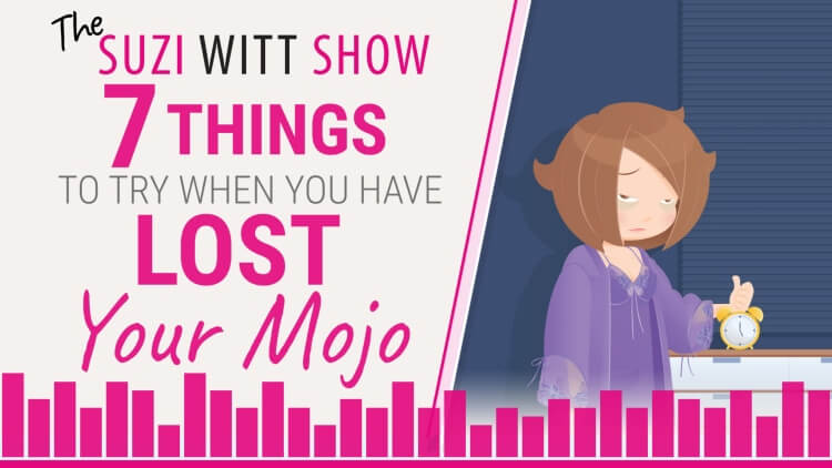 7 things to try when you lose your mojo. The Suzi Witt Show Podcast