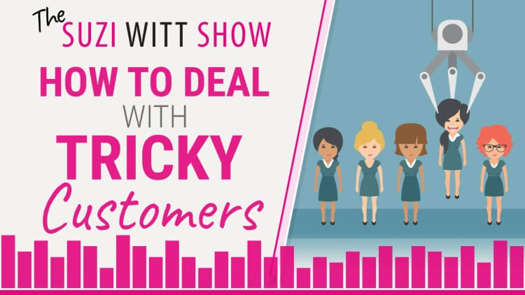 How to deal with tricky customers - the Suzi Witt Show Podcast 19