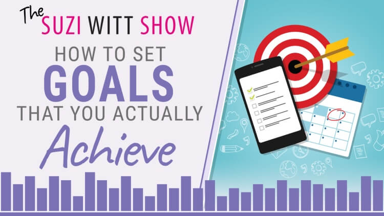 How to set goals that you actually achieve - The Suzi Witt Show podcast for women in business