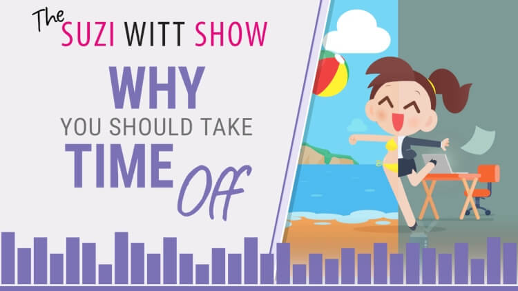 Why you should take time away from your business - The Suzi Witt Show Podcast