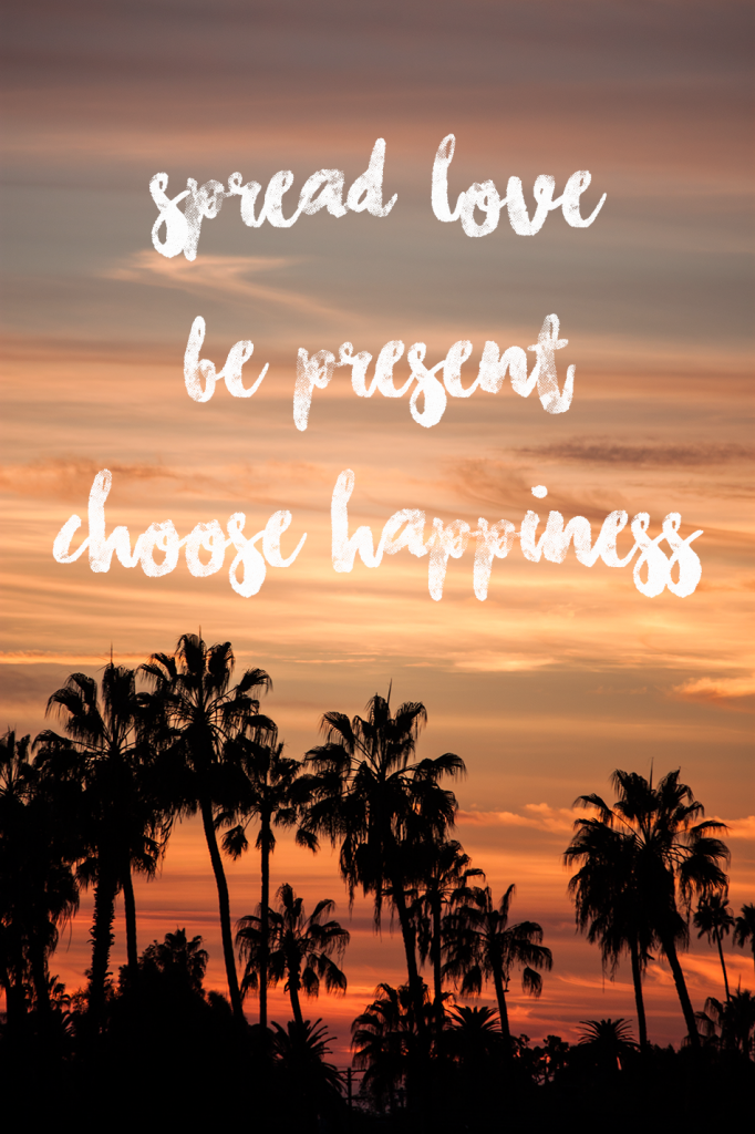 Spread love, be present, choose happiness.