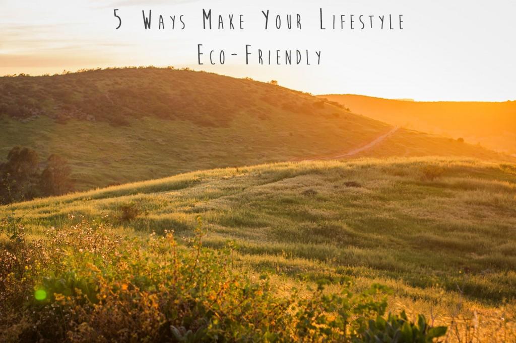 5 Ways To Make Your Lifestyle Eco-Friendly