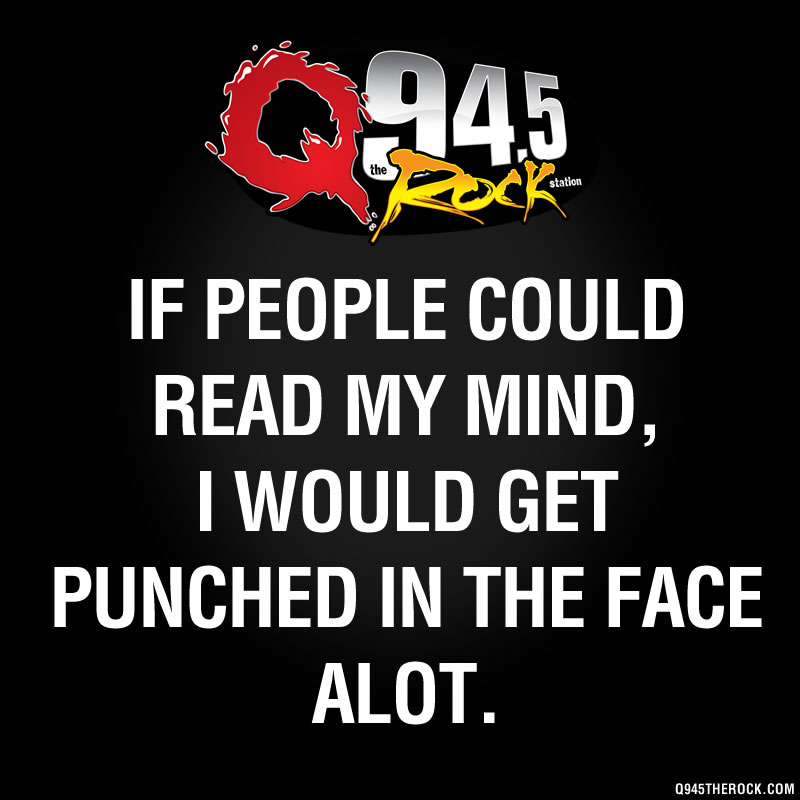 IF PEOPLE COULD READ MY MIND, I WOULD GET PUNCHED IN THE FACE ALOT.