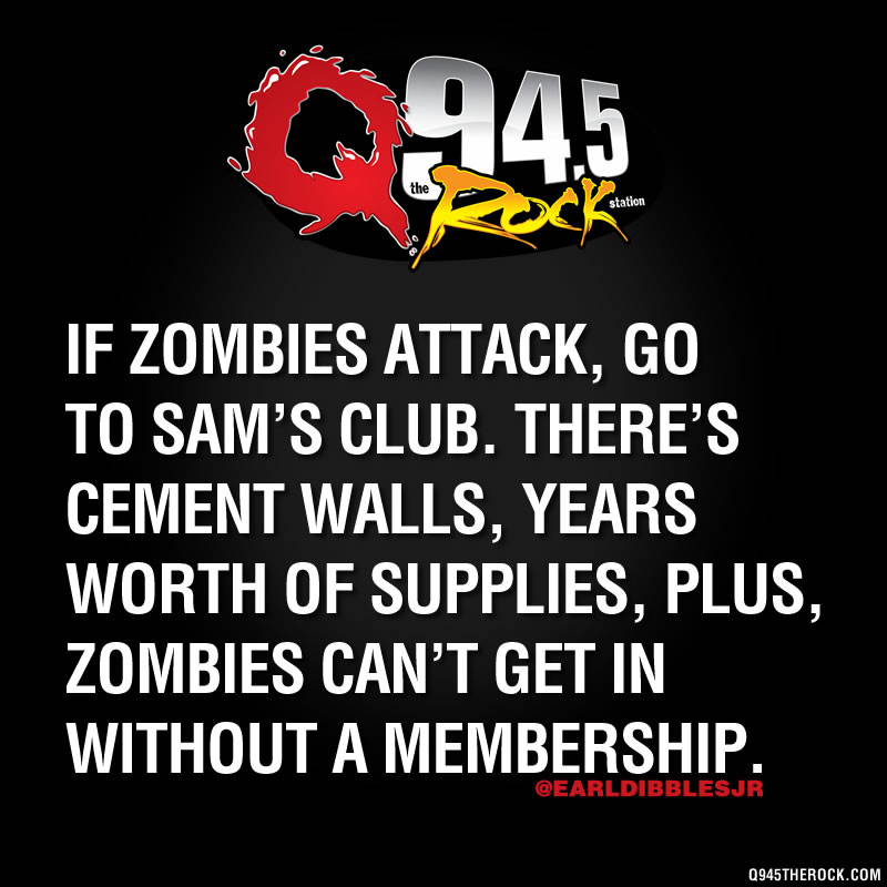 Zombie Attack, GO TO SAM'S CLUB. THERE'S CEMENT WALLS, YEARS WORTH OF SUPPLIES, PLUS, ZOMBIES CAN'T GET IN WITHOUT A MEMBERSHIP.