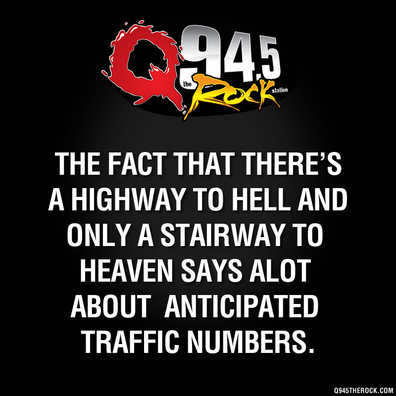 The fact that there's a highway to hell and only a stairway to heaven says alot about anticipated traffic numbers.