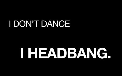I don't Dance.  I Headbang!