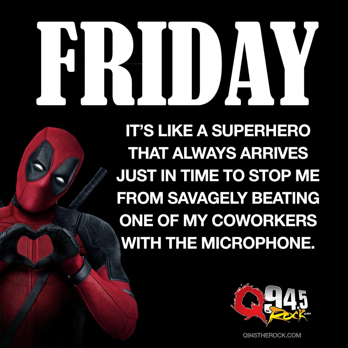 Friday.  It's like a superhero that always arrives just in time to stop me from savagely beating one of my coworkers with the microphone.