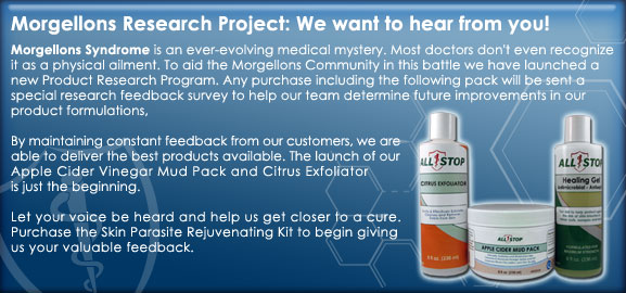 Morgellons Research Project: We want to hear from you! Morgellons Syndrome is an ever-evolving medical mystery. Most doctors don't even recognize it as a physical ailment. To aid the Morgellons Community in this battle we have launched a new Product Research Program. Any purchase including the following pack will be sent a special research feedback survey to help our team determine future improvements in ourproduct formulations, By maintaining constant feedback from our customers, we are able to deliver the best products available. The launch of our Apple Cider Vinegar Mud Pack and Citrus Exfoliator is just the beginning. Let your voice be heard and help us get closer to a cure.Purchase the Skin Parasite Rejuvenating Kit to begin giving us your valuable feedback.