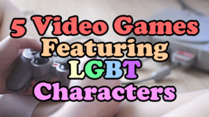 LGBT Video Game Characters?!? Those Exist?! Here Are 5 Games That Feature Them