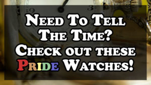 Need To Tell The Time? Check out these Pride Watches!