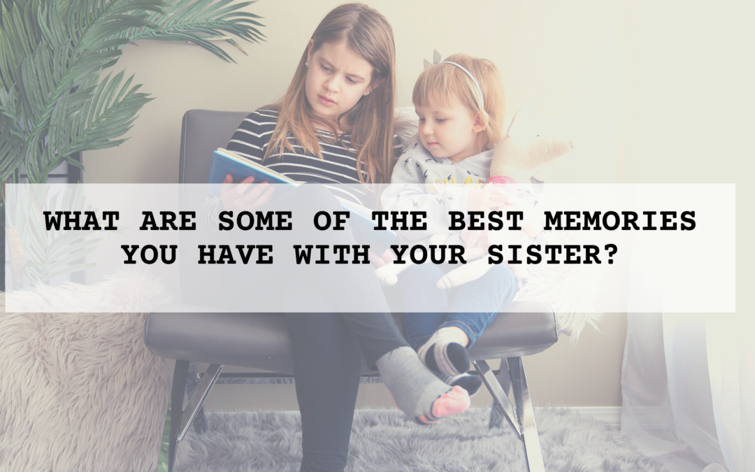 What are some of the best memories you have with your Sister/s?