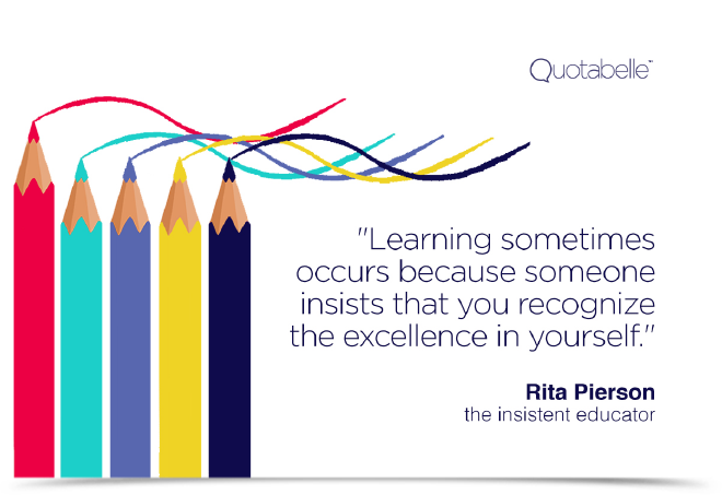 Learning sometimes occurs because someone insists that you recognize the excellence in yourself.