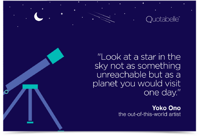 Look at a star in the sky not as something unreachable but as a planet you would visit one day.