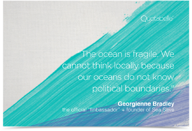 The ocean is fragile. We cannot think locally because our oceans do not know political boundaries.