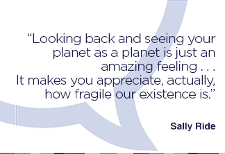 Looking back and seeing your planet as a planet is just an amazing feeling . . . It makes you appreciate, actually, how fragile our existence is.