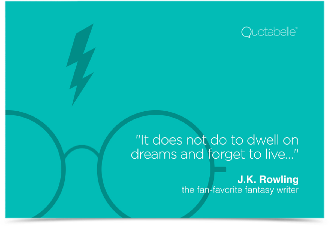 It does not do to dwell on dreams and forget to live…
