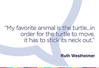 My favorite animal is the turtle...in order for the turtle to move, it has to stick its neck out.