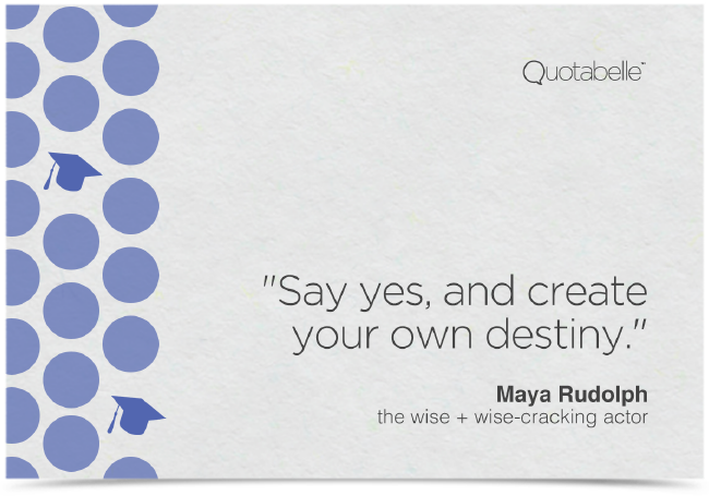 Say yes, and create your own destiny.