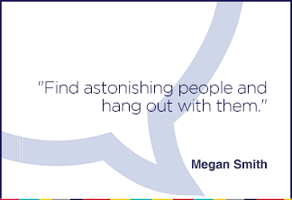 Find astonishing people and hang out with them.