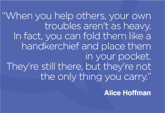 When you help others, your own troubles aren't as heavy. In fact, you can fold them like a handkerchief and place them in your pocket. They're still there, but they're not the only thing you carry.