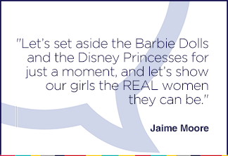 Let's set aside the Barbie Dolls and the Disney Princesses for just a moment, and let's show our girls the REAL women they can be.