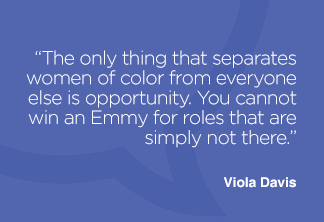 The only thing that separates women of color from everyone else is opportunity. You cannot win an Emmy for roles that are simply not there.