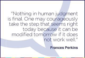 Nothing in human judgment is final. One may courageously take the step that seems right today because it can be modified tomorrow if it does not work well.