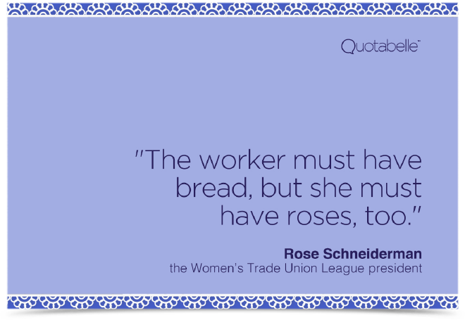 The worker must have bread, but she must have roses, too.