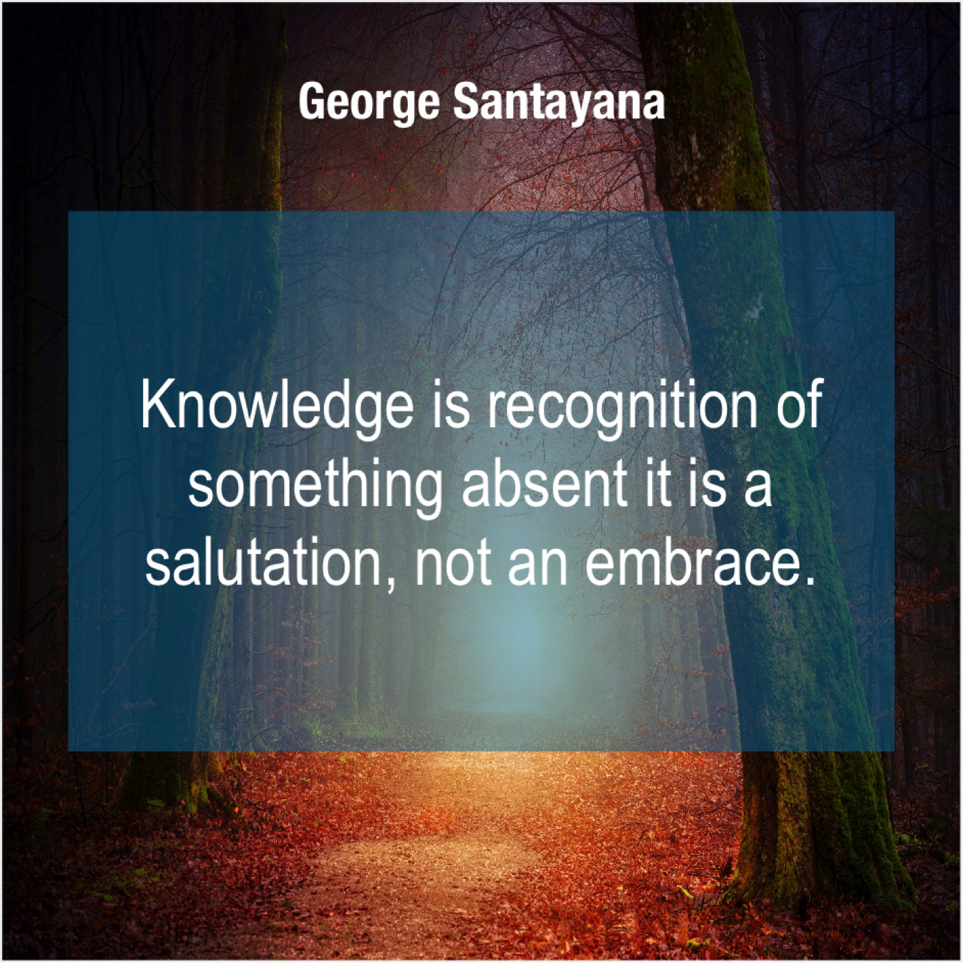 b50f2e612dc6 George Santayana – Knowledge is recognition of something…