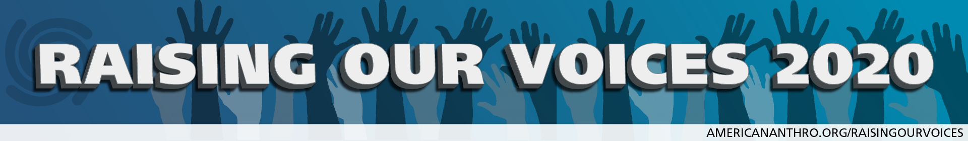 A digital graphic with 'Raising Our Voices 2020' in uppercase, bold white font against a dark aqua gradient background. Behind the 'R' in 'Raising' is the AAA swirl logo in a deeper blue tone. Underneath the text are multiple silhouettes of upraised semi-transparent hands in various skin tones. Across the bottom is a light blue bar with AmericanAnthro.org/RaisingOurVoices