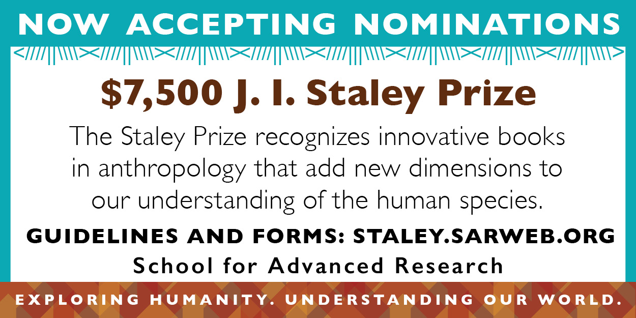 "Ad: A rectangle ad with a blue stripe across the top and multiple colored orange triangles across the bottom. The text reads in white ""now accepting nominations"" and under that in brown, ""$7500 J. I. Staley Prize."" Then under that, the text in black reads, ""the staley prize recognizes innovate books in anthropology that add new dimensions to our understanding of the human species."" Under that in bold black text ""Guidelines and forms: staley.sarweb.org school for advance research,"" then under that in white text ""exploring humanity. understanding our world."""