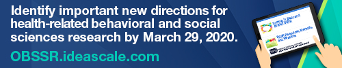 Identify important new directions for health-related behavioral and social sciences research by March 29, 2020. OBSSR.ideascale.com