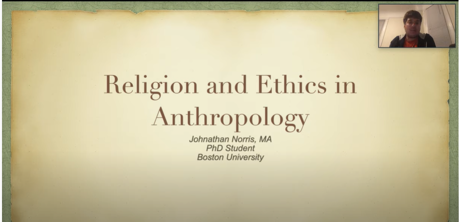 "A presentation slide that reads ""Religion and Ethics in Anthropology Johnathan Norris MA, Phd Student Boston University."" Johnathan is captured in the upper right corner"
