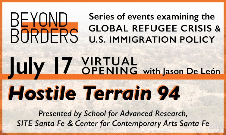 Ad for Beyond Borders. Series of events examining the global refugee crisis & u.s. immigration policy. July 17 virtual opening with Jason de Leon hostile terrain 94 presented by school for advance research site Santa Fe & center for contemporary arts Santa Fe
