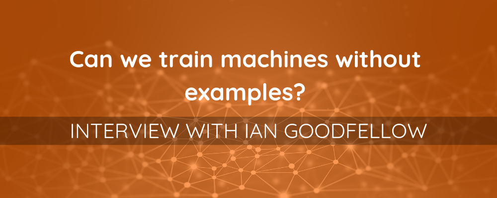 Can we train machines without examples? Interview with Ian Goodfellow