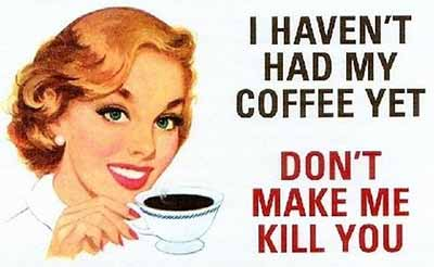 I haven't had my coffee yet. Don't make me kill you.