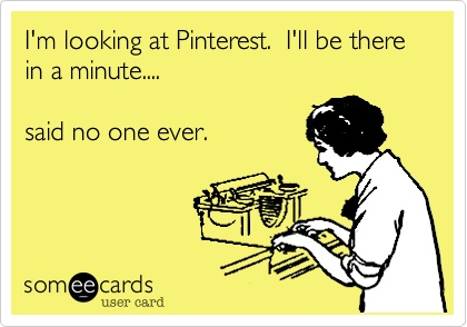 I'll be done on Pinterest in a minute, said no one ever.