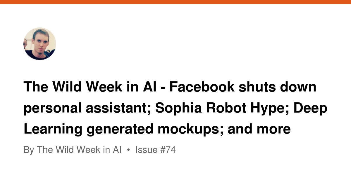 The Wild Week in AI - Facebook shuts down personal assistant; Sophia Robot Hype; Deep Learning generated mockups; and more