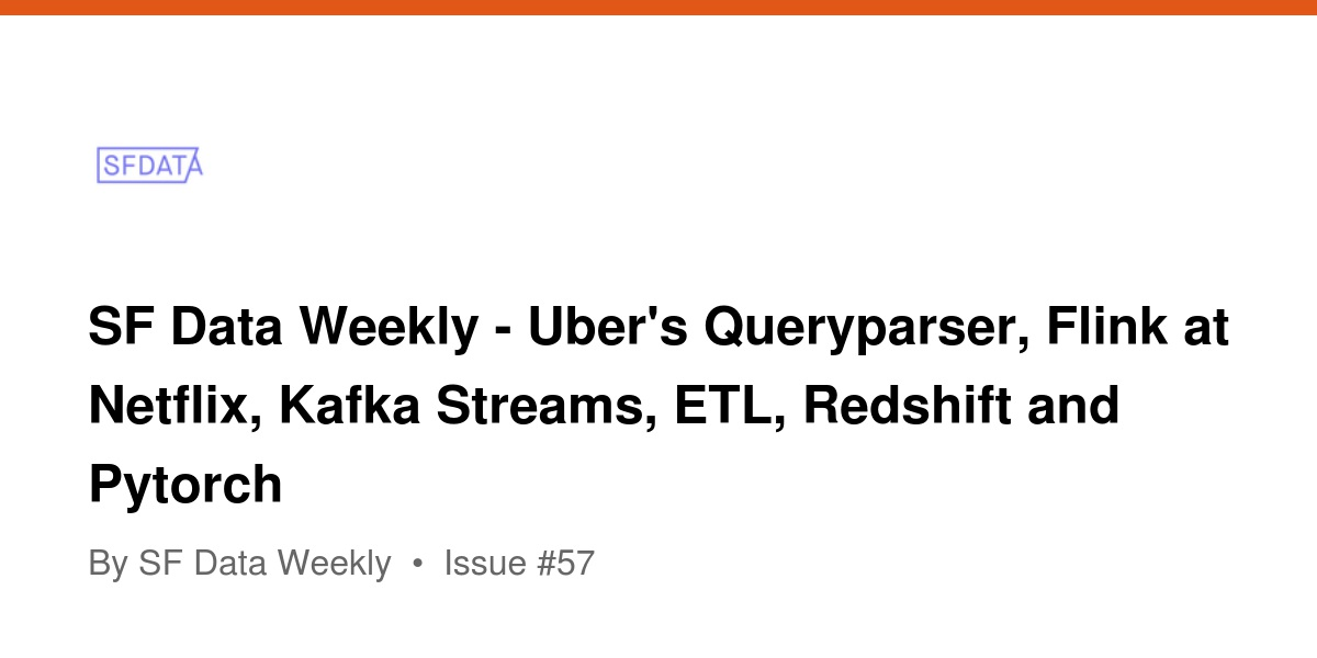 SF Data Weekly - Uber's Queryparser, Flink at Netflix, Kafka Streams
