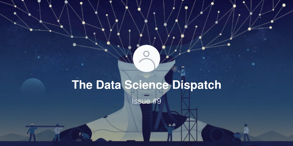 The Data Science Dispatch - Issue #9 | Revue