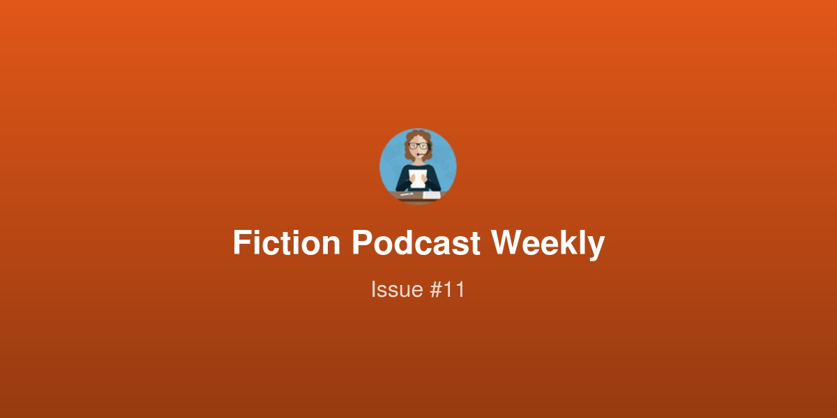 Fiction Podcast Weekly - Issue #11 | Revue
