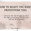 Top 10 ways to select the right prototyping tool for web and mobile p…