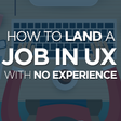 How to Land a Job in UX with No Experience