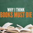 Why I Think Books Must Die - The Content Wrangler