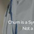 Churn is a Symptom, Not a Disease