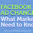 Facebook Ad Changes: What Marketers Need to Know : Social Media Examiner